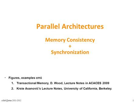 2011-2012 Parallel Architectures Memory Consistency + Synchronization Figures, examples από 1.Transactional Memory, D. Wood, Lecture Notes.