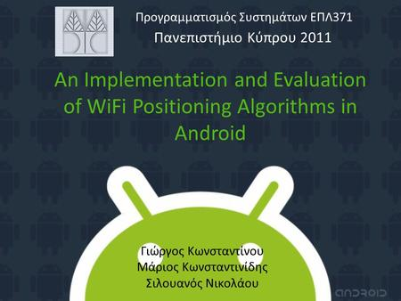 An Implementation and Evaluation of WiFi Positioning Algorithms in Android Πανεπιστήμιο Κύπρου 2011 Προγραμματισμός Συστημάτων ΕΠΛ371 Γιώργος Κωνσταντίνου.
