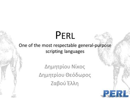 P ERL One of the most respectable general-purpose scripting languages Δημητρίου Νίκος Δημητρίου Θεόδωρος Ζαβού Έλλη.
