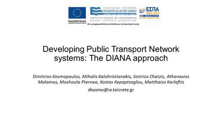 Developing Public Transport Network systems: The DIANA approach Dimitrios Kosmopoulos, Mihalis Kalohristianakis, Sotirios Chatzis, Athanasios Malamos,