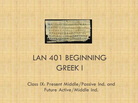 LAN 401 BEGINNING GREEK I Class IX: Present Middle/Passive Ind. and Future Active/Middle Ind.