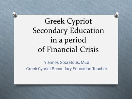 Greek Cypriot Secondary Education in a period of Financial Crisis Yiannos Socratous, MEd Creek Cypriot Secondary Education Teacher.