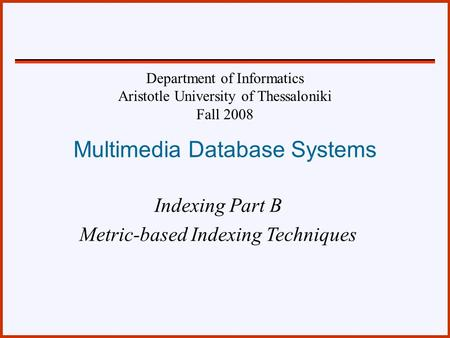 1 Multimedia Database Systems Indexing Part B Metric-based Indexing Techniques Department of Informatics Aristotle University of Thessaloniki Fall 2008.