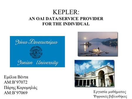 KEPLER: AN OAI DATA/SERVICE PROVIDER FOR THE INDIVIDUAL Εμέλια Βέντα ΑΜ:Β'97072 Πάρης Κορομηλάς ΑΜ:Β'97069 Εργασία μαθήματος Ψηφιακές βιβλιοθήκες.