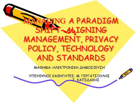 MANAGING A PARADIGM SHIFT- ALIGNING MANAGEMENT, PRIVACY POLICY, TECHNOLOGY AND STANDARDS ΜΑΘΗΜΑ: ΗΛΕΚΤΡΟΝΙΚΗ ΔΗΜΟΣΙΕΥΣΗ ΥΠΕΥΘΥΝΟΙ ΚΑΘΗΓΗΤΕΣ: Μ. ΓΕΡΓΑΤΣΟΥΛΗΣ.