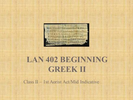 LAN 402 BEGINNING GREEK II Class II – 1st Aorist Act/Mid Indicative.