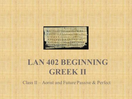 LAN 402 BEGINNING GREEK II Class II – Aorist and Future Passive & Perfect.