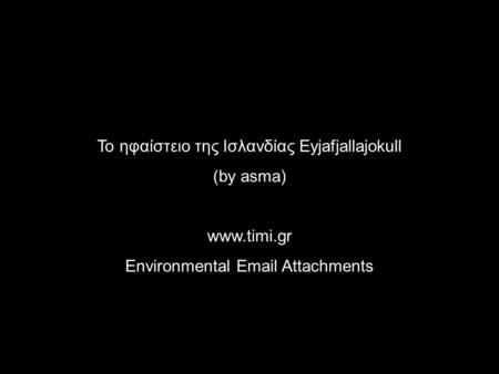 Το ηφαίστειο της Ισλανδίας Eyjafjallajokull (by asma) www.timi.gr Environmental Email Attachments.