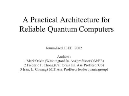 A Practical Architecture for Reliable Quantum Computers Journalized IEEE 2002 Authors : 1 Mark Oskin (Washington Un. Ass professor CS&EE) 2 Frederic T.