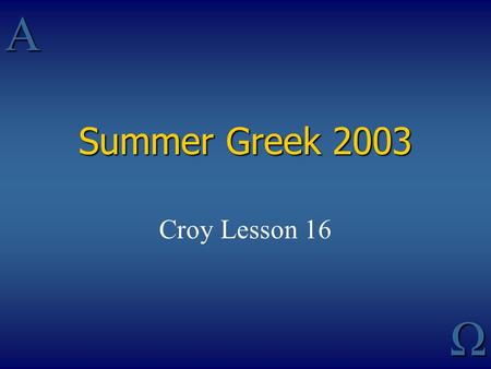 AΩ Summer Greek 2003 Croy Lesson 16. Principal Parts 123456 Present Active (Deponent) Future Active (Deponent) Aorist Active (Deponent) Perfect Active.