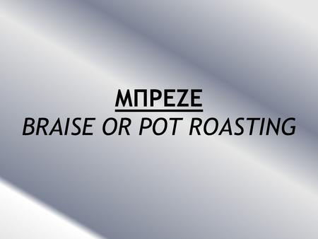 ΜΠΡΕΖΕ BRAISE OR POT ROASTING