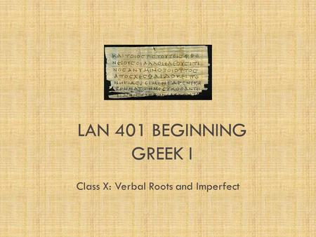 LAN 401 BEGINNING GREEK I Class X: Verbal Roots and Imperfect.