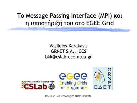 Το Message Passing Interface (MPI) και η υποστήριξή του στο EGEE Grid Issues on Grid Technologies, NTUA, 8/3/2010 Vasileios Karakasis GRNET S.A., ICCS.