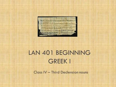 LAN 401 BEGINNING GREEK I Class IV – Third Declension nouns.