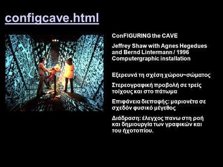 Configcave.html ConFIGURING the CAVE Jeffrey Shaw with Agnes Hegedues and Bernd Lintermann / 1996 Computergraphic installation Eξερευνά τη σχέση χώρου~σώματος.
