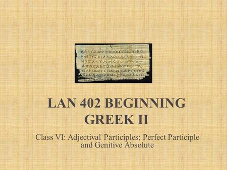 LAN 402 Beginning Greek II Class VI: Adjectival Participles; Perfect Participle and Genitive Absolute.