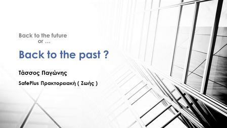 Back to the future or … Back to the past ? Τάσσος Παγώνης SafePlus Πρακτορειακή ( Ζωής )