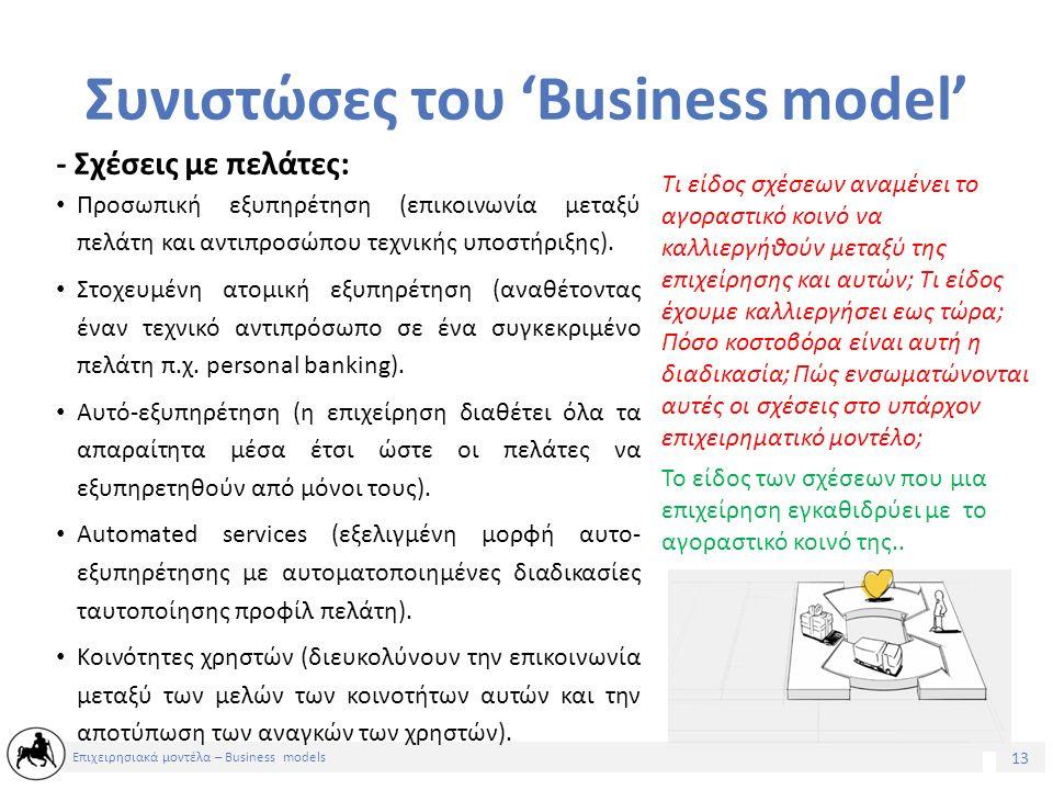14 Επιχειρησιακά μοντέλα – Business models Συνιστώσες του 'Business model' – Ροές εσόδων: Για ποιά αξία είναι πρόθυμοι να πληρώσουν οι πελάτες μας; Για ποιά ακριβώς πληρώνουν τώρα; Πόσο προτιμούν να πληρώνουν; Πόσο συνεισφέρει κάθε ροή εσόδων στα συνολικά έσοδα; Το κεφάλαιο που παράγεται στην εταιρεία προερχόμενο από το αγοραστικό κοινό.