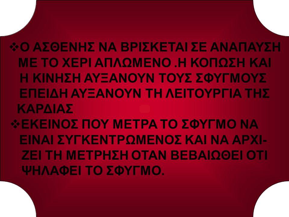 Ο ΣΦΥΓΜΟΣ ΜΕΤΡΑΤΑΙ ΣΕ ΧΡΟΝΟ 1΄ ΓΙΑ ΤΗΝ ΕΚΤΙΜΗΣΗ ΤΟΥ ΧΑΡΑΚΤΗΡΑ ΤΟΥ ΣΦΥΓΜΟΥ ΚΑΙ ΤΗΝ ΑΚΡΙΒΗ ΜΕΤΡΗΣΗ  ΓΙΑ ΤΗ ΜΕΤΡΗΣΗ ΤΟΥ ΣΦΥΓΜΟΥ ΤΟΠΟ- ΘΕΤΕΙΤΕ ΤΟ ΑΚΡΟ ΤΩΝ ΔΑΚΤΥΛΩΝ (ΔΕΙΚΤΗ-ΜΕΣΟΥ-ΠΑΡΑΜΕΣΟΥ) ΕΠΑΝΩ ΣΤΗΝ ΑΡΤΗΡΙΑ  Η ΑΣΚΟΥΜΕΝΗ ΠΙΕΣΗ ΕΠΑΝΩ ΣΤΗΝ ΑΡ- ΤΗΡΙΑ ΝΑ ΕΙΝΑΙ ΜΙΚΡΗ