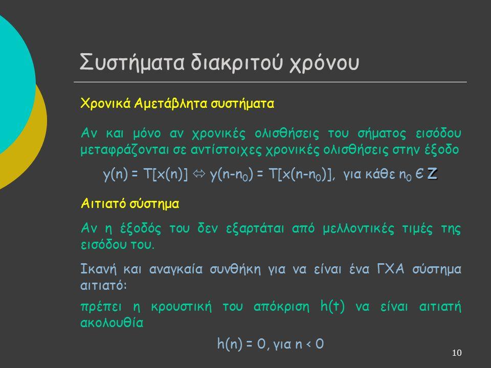 11 Αν Τ(∙) ο μετασχηματισμός που περιγράφει τη σχέση εισόδου- εξόδου σε ένα σύστημα, τότε y(n) = T[x(n)] Από τον ορισμό της κρουστικής ακολουθίας έχουμε: Άρα: Λόγω γραμμικότητας και υποθέτοντας ότι η απεικόνιση Τ(∙) είναι αρκούντως ομαλή: Απόκριση ΓΧΑ συστημάτων - Συνέλιξη