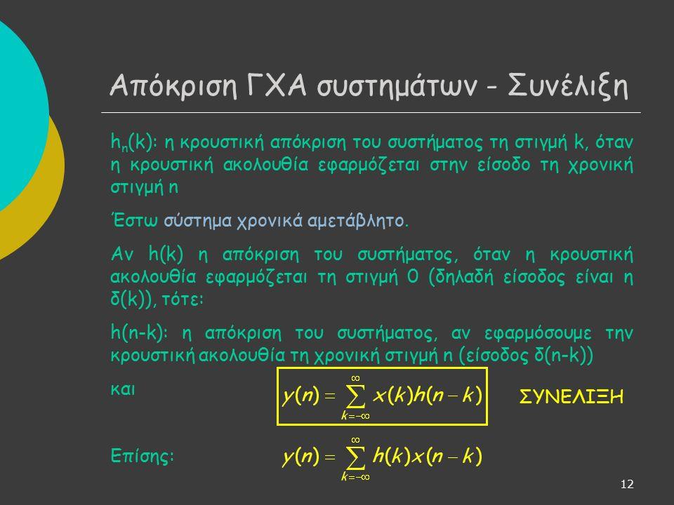 13 Ιδιότητες συνέλιξης στο διακριτό χρόνο (ίδιες με αυτές στο συνεχή χρόνο) α) h 1 (n) * h 2 (n) = h 2 (n) * h 1 (n) b) h 1 (n) * [h 2 (n) * h 3 (n)] = [h 1 (n) * h 2 (n)] * h 3 (n) c) h 1 (n) * [h 2 (n) + h 3 (n)] = h 1 (n) * h 2 (n) + h 1 (n) * h 3 (n) d) h(n) * δ(n) = h(n) Απόκριση ΓΧΑ συστημάτων - Συνέλιξη