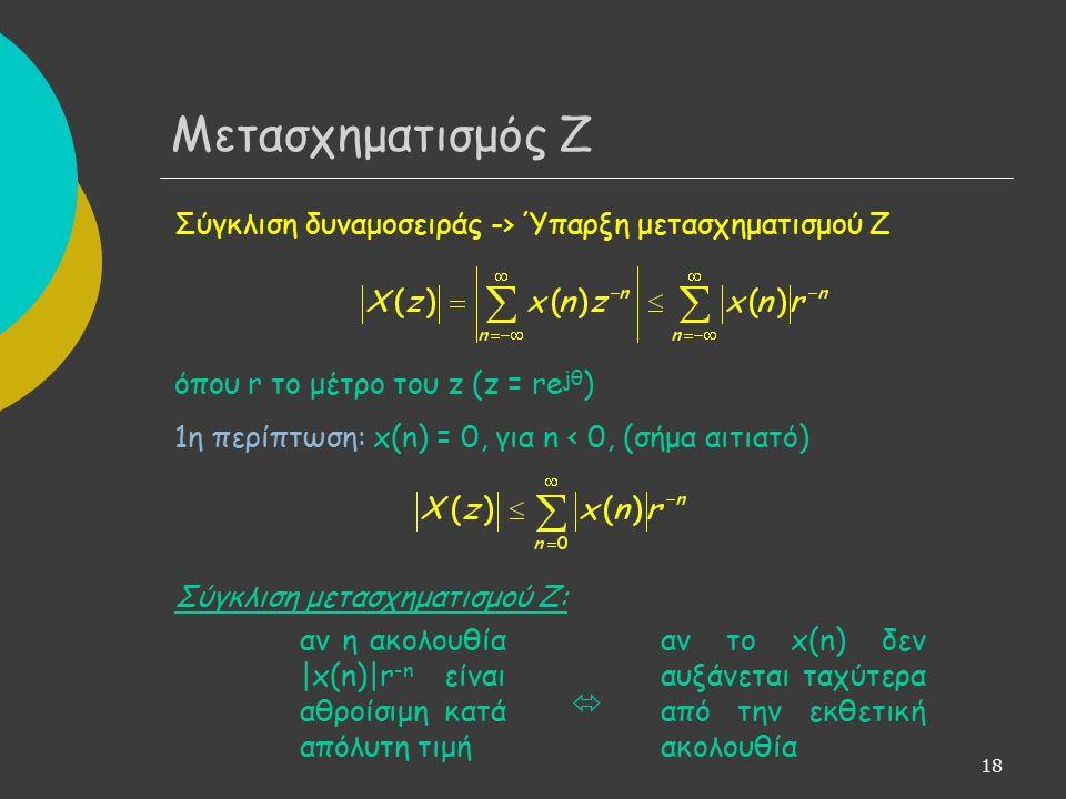 19 Αν υπάρχουν θετικοί αριθμοί Μ και r - :  x(n)  < Mr - n τότε η Χ(z) φράσσεται από δεξιά με πεπερασμένο φράγμα και άρα ο μετασχηματισμός υπάρχει για όλα τα z με  z  = r > r -.