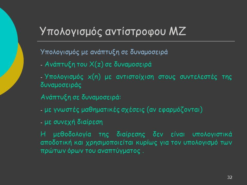 33 Υπολογισμός αντίστροφου ΜΖ Υπολογισμός με ανάπτυξη σε απλά κλάσματα α) Βαθμός αριθμητή < βαθμό παρονομαστή όπου z 1, z 2, …, z l οι l πόλοι του Χ(z) με πολλαπλότητες n 1, n 2, …, n l, αντίστοιχα n = n 1 + n 2 + … + n l ο βαθμός του πολυωνύμου του παρονομαστή