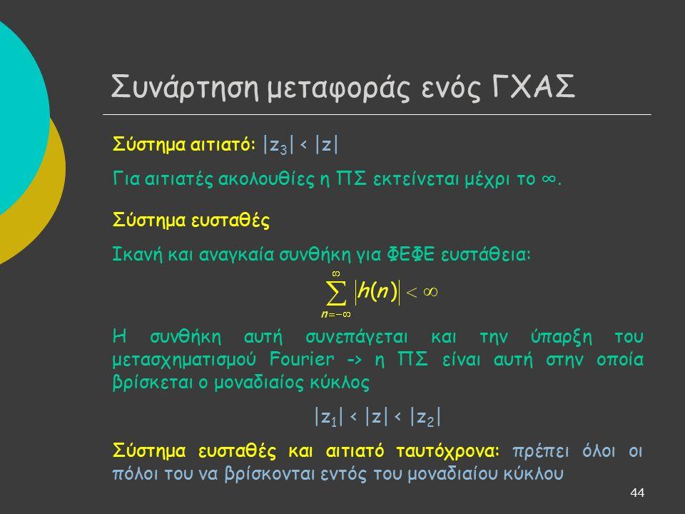 45 Μονόπλευρος μετασχηματισμός Ζ Υπολογισμός Η(z): μέσω της εξίσωσης διαφορών που αντιστοιχεί στο σύστημα Υπολογισμός εξόδου συστήματος: μέσω της Υ(z) = H(z)X(z) και με χρήση του αντίστροφου ΜΖ Μειονέκτημα: τα παραπάνω ισχύουν για συστήματα που βρίσκονται σε αρχική ηρεμία -> δεν παρέχεται δυνατότητα ενσωμάτωσης πληροφορίας σχετικά με διεγέρσεις που μπορεί να έχει υποστεί το σύστημα πριν την εφαρμογή του γνωστού σήματος εισόδου, x(n) Λύση: μονόπλευρος ΜΖ