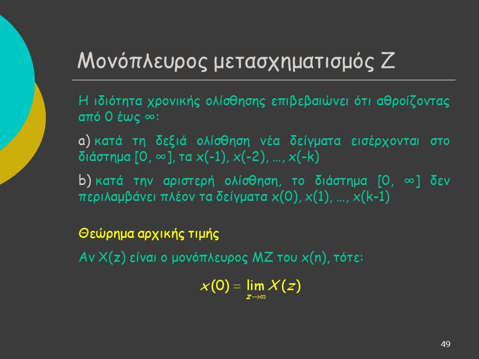 50 Μονόπλευρος μετασχηματισμός Ζ Θεώρημα τελικής τιμής Αν X(z) είναι ο μονόπλευρος ΜΖ του x(n), τότε: Μπορούμε να υπολογίσουμε την ασυμπτωτική τιμή του x(n), χωρίς να είναι ανάγκη να υπολογίσουμε το ίδιο το x(n), από τον αντίστροφο MZ του X(z).