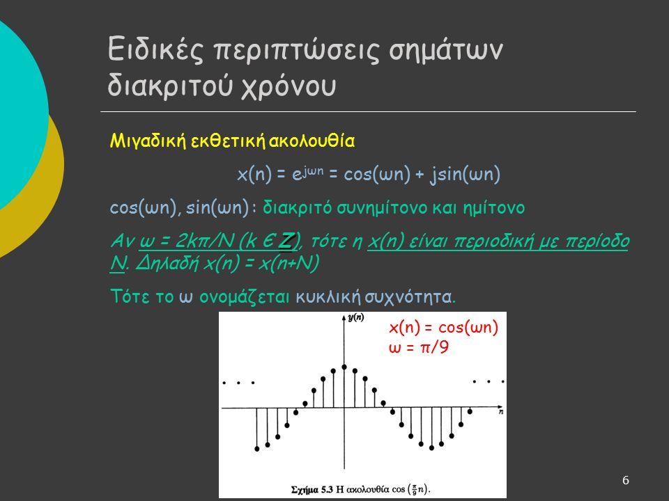 7 - Ειδικές περιπτώσεις σημάτων διακριτού χρόνου Διαφορά μεταξύ ω και Ω Δείκτης ακολουθίας (n): θεωρούμε ότι είναι καθαρός αριθμός Άρα, ω: καθαρός αριθμός Αναλογικά σήματα: t χρόνος -> Ω σε μονάδες συχνότητας (rad/sec) Αν έχουμε διακριτό σήμα της μορφής x(nT) (η διακριτή μεταβλητή έχει μονάδα μέτρησης και υποδηλώνει τις τιμές ενός σήματος τις χρονικές στιγμές 0, Τ, 2Τ,...,) θα πρέπει να χρησιμοποιήσουμε το Ω.