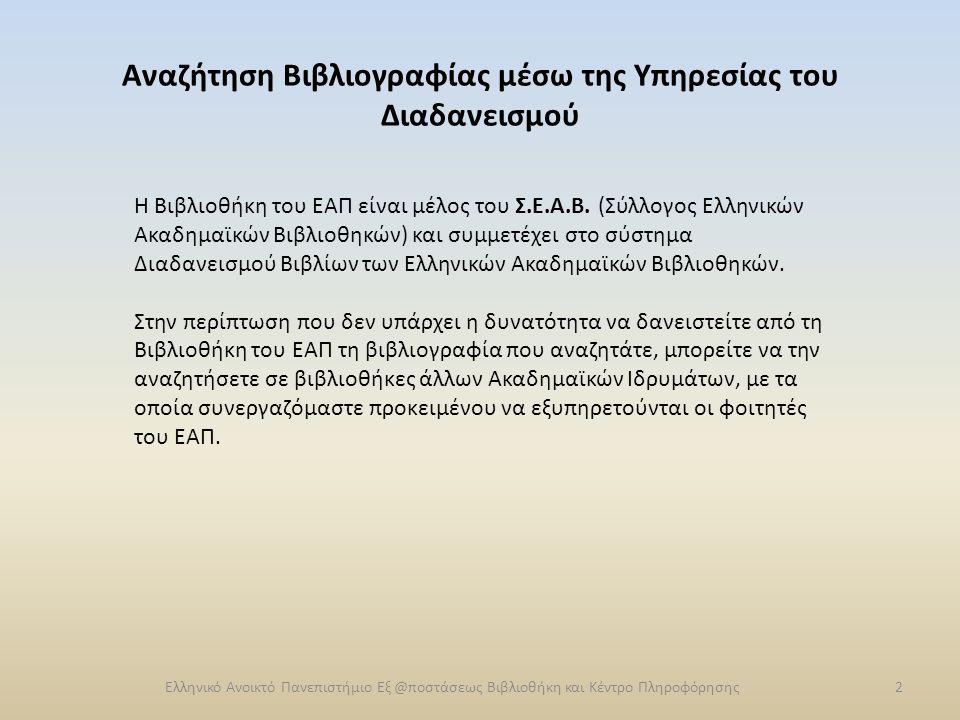 Διαδανεισμός Βιβλίων Η διαδικασία διαδανεισμού είναι η εξής: Ο φοιτητής χρησιμοποιώντας τις μηχανές αναζήτησης του Συλλογικού Καταλόγου http://www.unioncatalog.gr/ucportal/index.php http://www.unioncatalog.gr/ucportal/index.php ή του ΖΕΦΥΡΟΥ http://zephyr.lib.uoc.gr/cgi- bin/zap/zap/start.zap?lang=GR&restart=yes μπορεί να πραγματοποιήσει αναζήτηση βάσει των κριτηρίων που θα επιλέξει και να δει ποιες βιβλιοθήκες διαθέτουν το βιβλίο που τον ενδιαφέρει.http://zephyr.lib.uoc.gr/cgi- bin/zap/zap/start.zap?lang=GR&restart=yes Ελληνικό Ανοικτό Πανεπιστήμιο Εξ @ποστάσεως Βιβλιοθήκη και Κέντρο Πληροφόρησης3