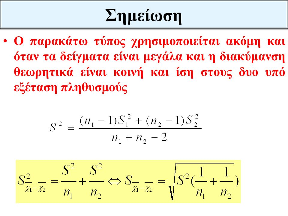 Σημείωση Ο παρακάτω τύπος χρησιμοποιείται ακόμη και όταν τα δείγματα είναι μεγάλα και η διακύμανση θεωρητικά είναι κοινή και ίση στους δυο υπό εξέταση πληθυσμούς