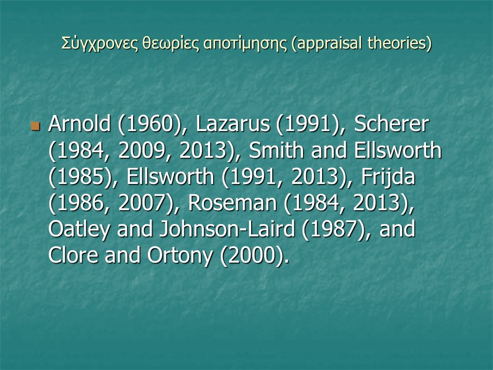 Σύγχρονες θεωρίες αποτίμησης (appraisal theories) Arnold (1960), Lazarus (1991), Scherer (1984, 2009, 2013), Smith and Ellsworth (1985), Ellsworth (1991, 2013), Frijda (1986, 2007), Roseman (1984, 2013), Oatley and Johnson-Laird (1987), and Clore and Ortony (2000).