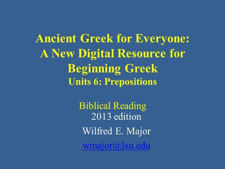 Ancient Greek for Everyone: A New Digital Resource for Beginning Greek Units 6: Prepositions Biblical Reading 2013 edition Wilfred E. Major