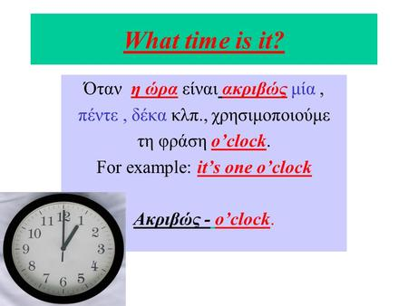 What time is it? Όταν η ώρα είναι ακριβώς μία, πέντε, δέκα κλπ., χρησιμοποιούμε τη φράση o'clock. For example: it's one o'clock Aκριβώς - o'clock.