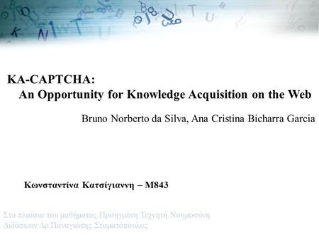 KA-CAPTCHA: An Opportunity for Knowledge Acquisition on the Web Bruno Norberto da Silva, Ana Cristina Bicharra Garcia Κωνσταντίνα Κατσίγιαννη – Μ843 Στα.