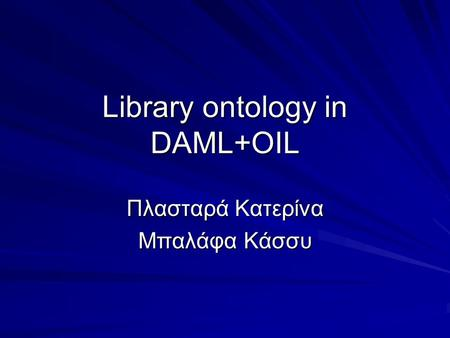 Library ontology in DAML+OIL Πλασταρά Κατερίνα Μπαλάφα Κάσσυ.