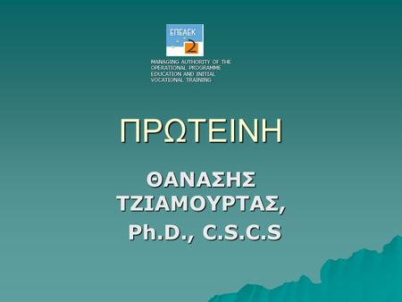 ΠΡΩΤΕΙΝΗ ΘΑΝΑΣΗΣ ΤΖΙΑΜΟΥΡΤΑΣ, Ph.D., C.S.C.S Ph.D., C.S.C.S MANAGING AUTHORITY OF THE OPERATIONAL PROGRAMME EDUCATION AND INITIAL VOCATIONAL TRAINING.