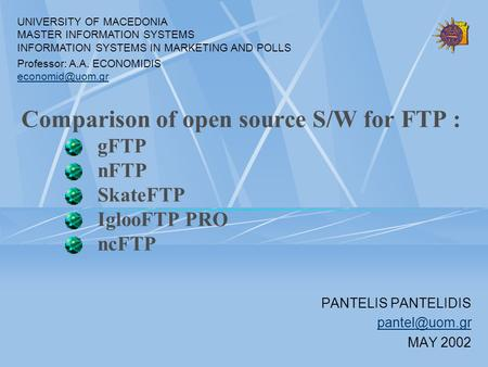 Comparison of open source S/W for FTP : gFTP nFTP SkateFTP IglooFTP PRO ncFTP PANTELIS PANTELIDIS MAY 2002 UNIVERSITY OF MACEDONIA MASTER.