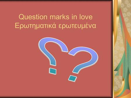 Question marks in love Ερωτηματικά ερωτευμένα OMNIA VINCIT AMOR (LOVE PREVAILS OVER EVERYTHING)