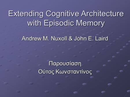 Extending Cognitive Architecture with Episodic Memory Andrew M. Nuxoll & John E. Laird Παρουσίαση Ούτος Κωνσταντίνος.