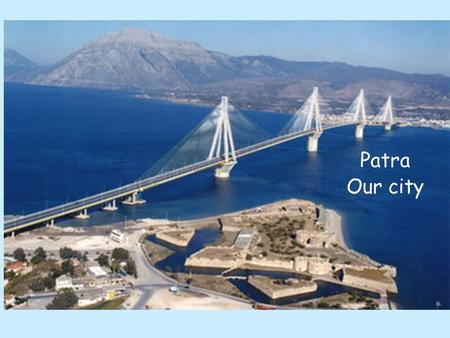 Patra Our city. Where are we from? The Hellenic Republic Borders with... Heritages of ancient Greece, the Roman and Byzantine Empires.