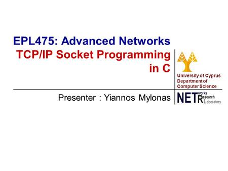 University of Cyprus Department of Computer Science Presenter : Yiannos Mylonas EPL475: Advanced Networks TCP/IP Socket Programming in C.