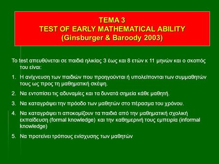 TEMA 3 TEST OF EARLY MATHEMATICAL ABILITY (Ginsburger & Baroody 2003) To test απευθύνεται σε παιδιά ηλικίας 3 έως και 8 ετών κ 11 μηνών και ο σκοπός του.