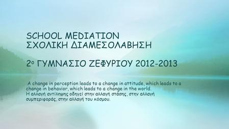 SCHOOL MEDIATION ΣΧΟΛΙΚΗ ΔΙΑΜΕΣΟΛΑΒΗΣΗ 2 ο ΓΥΜΝΑΣΙΟ ΖΕΦΥΡΙΟΥ 2012-2013 A change in perception leads to a change in attitude, which leads to a change in.