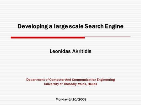 Developing a large scale Search Engine Leonidas Akritidis Monday 6/10/2008 Department of Computer And Communication Engineering University of Thessaly,