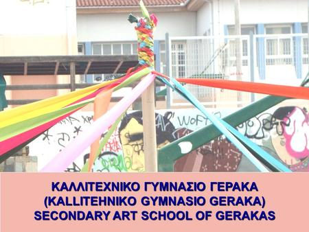 KAΛΛΙΤΕΧΝΙΚΟ ΓΥΜΝΑΣΙΟ ΓΕΡΑΚΑ (KALLITEHNIKO GYMNASIO GERAKA) SECONDARY ART SCHOOL OF GERAKAS.