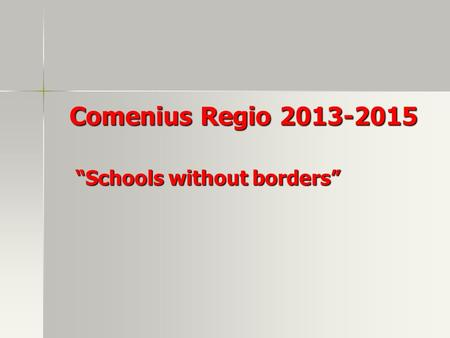 "Comenius Regio 2013-2015 Comenius Regio 2013-2015 ""Schools without borders"" ""Schools without borders"""