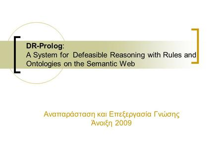 DR-Prolog: A System for Defeasible Reasoning with Rules and Ontologies on the Semantic Web Αναπαράσταση και Επεξεργασία Γνώσης Άνοιξη 2009.