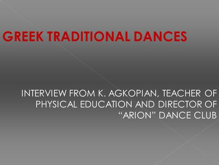 "GREEK TRADITIONAL DANCES INTERVIEW FROM K. AGKOPIAN, TEACHER OF PHYSICAL EDUCATION AND DIRECTOR OF ""ARION"" DANCE CLUB."